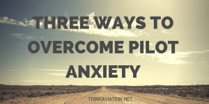Three Ways to Overcome Pilot Anxiety