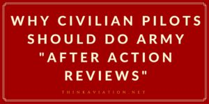 "Why Civilian Pilots Should do Army ""After Action Reviews"""